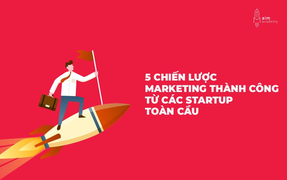 5 chiến lược marketing thành công từ các startup toàn cầu